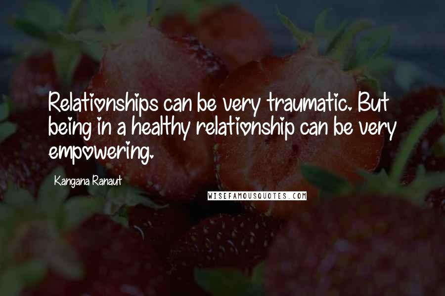 Kangana Ranaut quotes: Relationships can be very traumatic. But being in a healthy relationship can be very empowering.