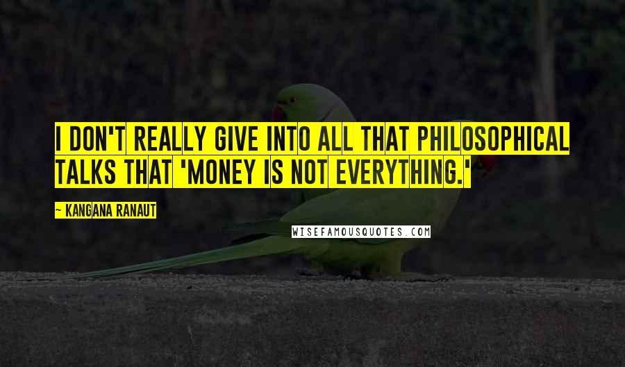 Kangana Ranaut quotes: I don't really give into all that philosophical talks that 'money is not everything.'