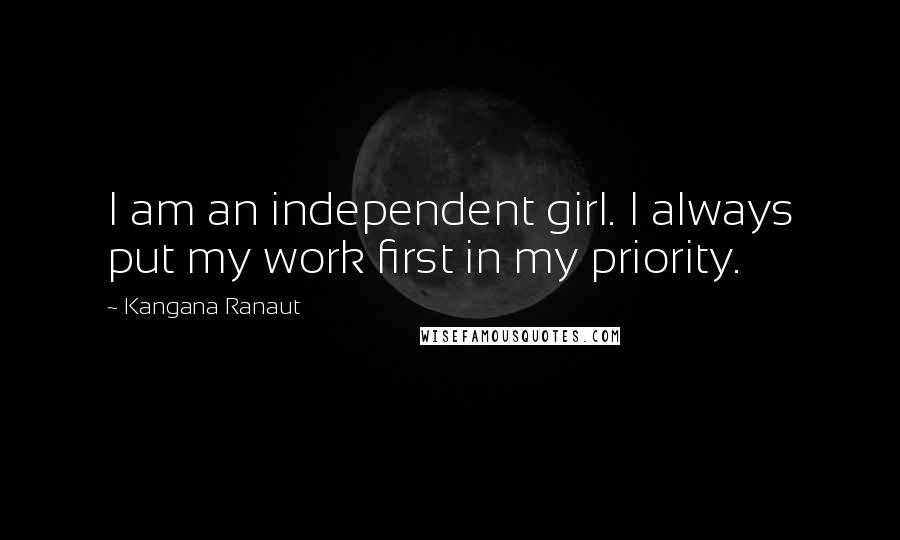 Kangana Ranaut quotes: I am an independent girl. I always put my work first in my priority.