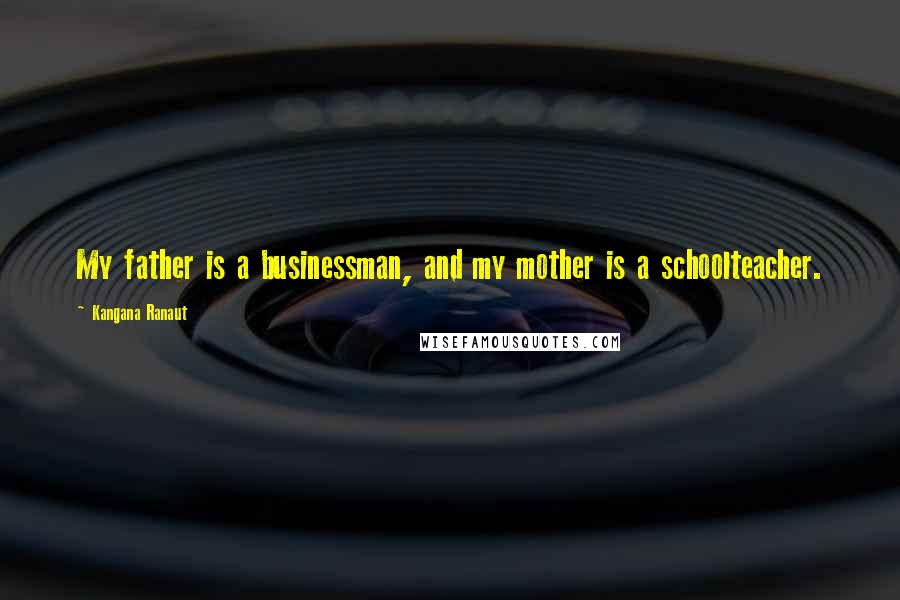 Kangana Ranaut quotes: My father is a businessman, and my mother is a schoolteacher.