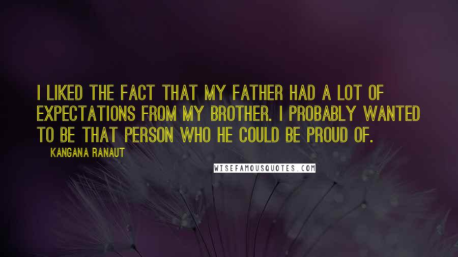 Kangana Ranaut quotes: I liked the fact that my father had a lot of expectations from my brother. I probably wanted to be that person who he could be proud of.