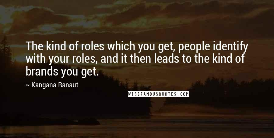 Kangana Ranaut quotes: The kind of roles which you get, people identify with your roles, and it then leads to the kind of brands you get.