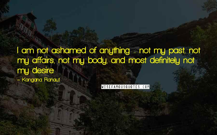 Kangana Ranaut quotes: I am not ashamed of anything - not my past, not my affairs, not my body, and most definitely not my desire.