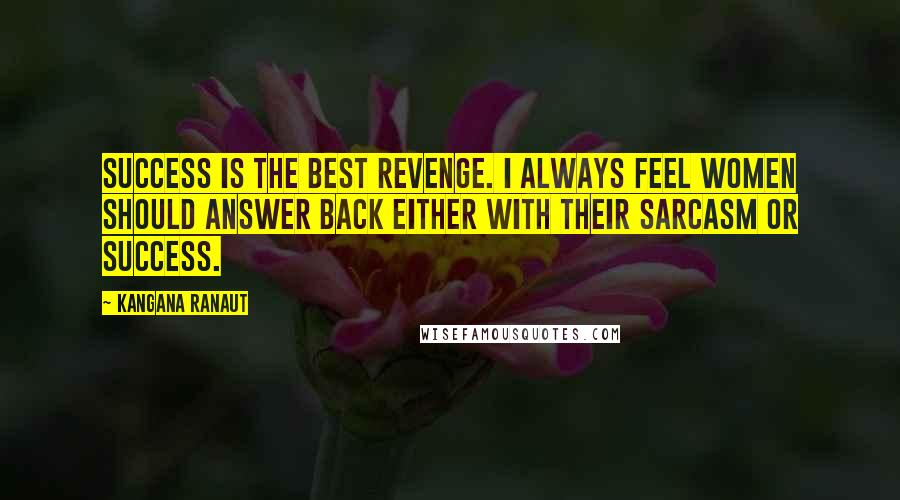 Kangana Ranaut quotes: Success is the best revenge. I always feel women should answer back either with their sarcasm or success.