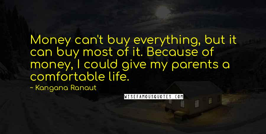 Kangana Ranaut quotes: Money can't buy everything, but it can buy most of it. Because of money, I could give my parents a comfortable life.