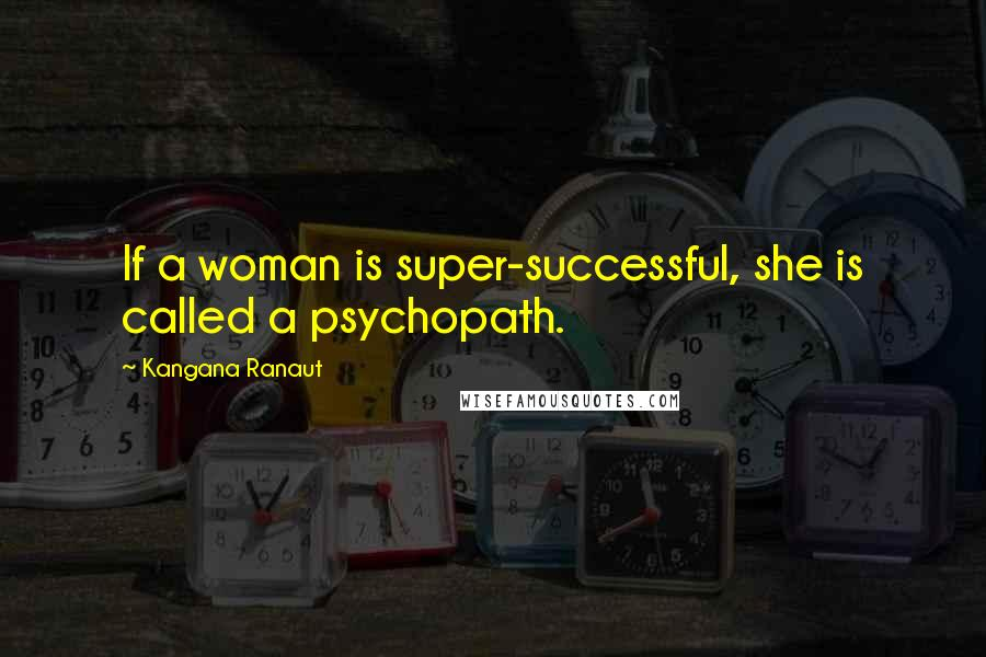 Kangana Ranaut quotes: If a woman is super-successful, she is called a psychopath.