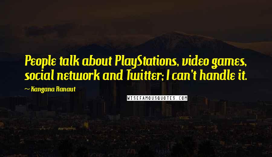 Kangana Ranaut quotes: People talk about PlayStations, video games, social network and Twitter; I can't handle it.