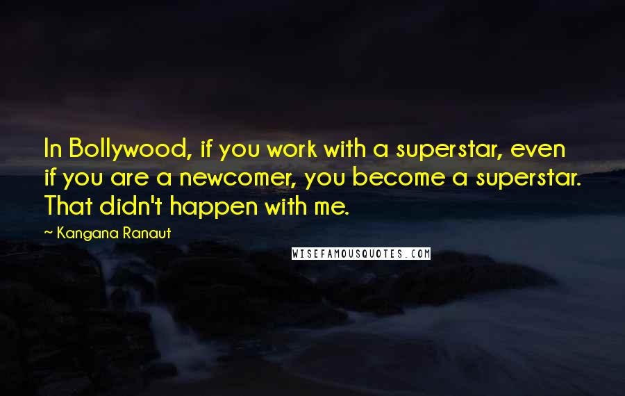 Kangana Ranaut quotes: In Bollywood, if you work with a superstar, even if you are a newcomer, you become a superstar. That didn't happen with me.