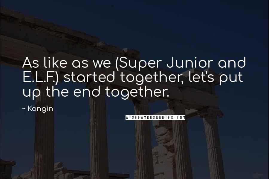 Kangin quotes: As like as we (Super Junior and E.L.F.) started together, let's put up the end together.