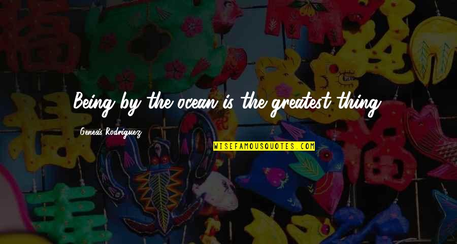 Kanha Love Quotes By Genesis Rodriguez: Being by the ocean is the greatest thing.
