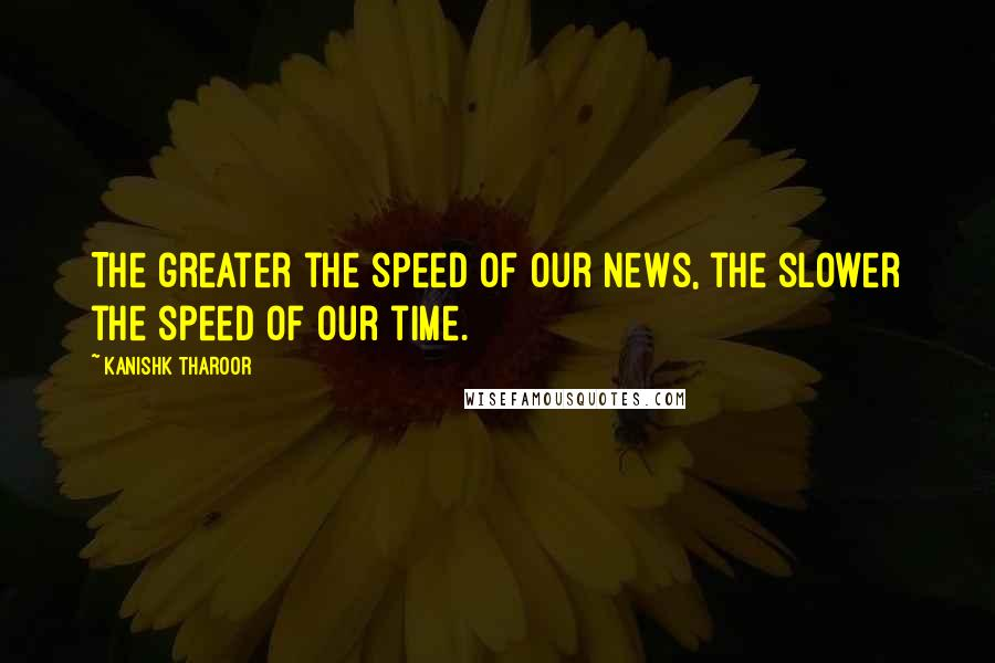 Kanishk Tharoor quotes: The greater the speed of our news, the slower the speed of our time.
