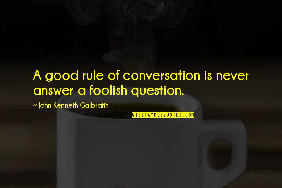 Kanneer Anjali Quotes By John Kenneth Galbraith: A good rule of conversation is never answer