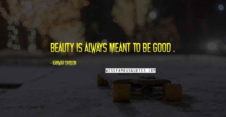 Kanwar Dhillon quotes: Beauty is always meant to be good .