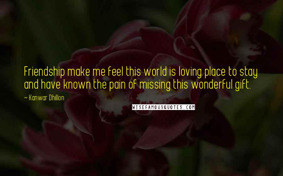 Kanwar Dhillon quotes: Friendship make me feel this world is loving place to stay and have known the pain of missing this wonderful gift.