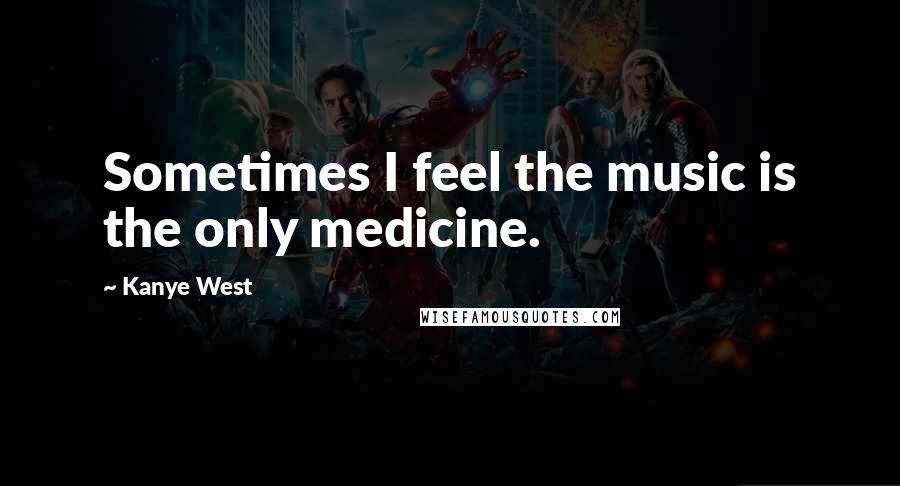 Kanye West quotes: Sometimes I feel the music is the only medicine.