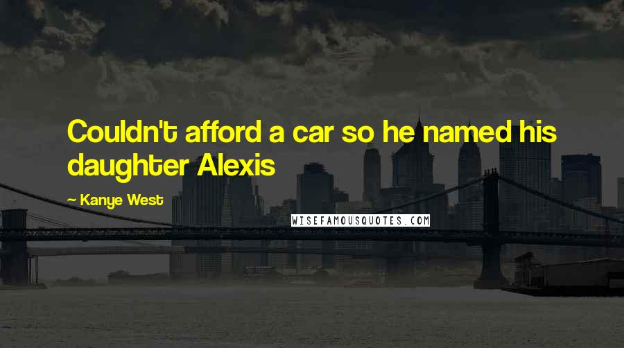Kanye West quotes: Couldn't afford a car so he named his daughter Alexis