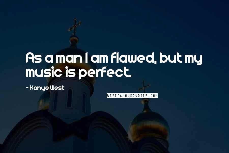 Kanye West quotes: As a man I am flawed, but my music is perfect.