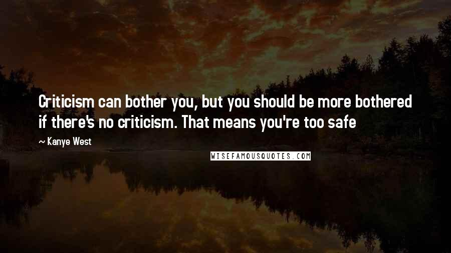 Kanye West quotes: Criticism can bother you, but you should be more bothered if there's no criticism. That means you're too safe