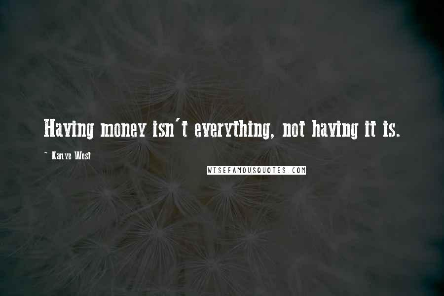 Kanye West quotes: Having money isn't everything, not having it is.