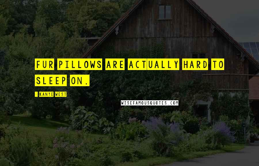 Kanye West quotes: Fur pillows are actually hard to sleep on.