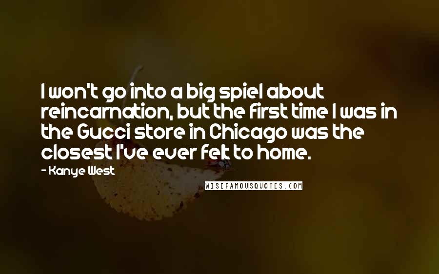 Kanye West quotes: I won't go into a big spiel about reincarnation, but the first time I was in the Gucci store in Chicago was the closest I've ever felt to home.