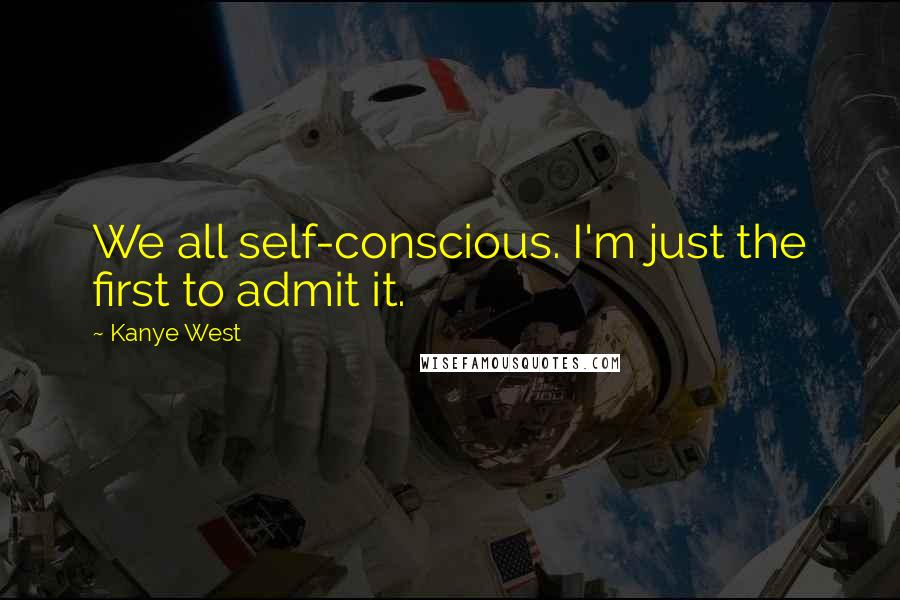 Kanye West quotes: We all self-conscious. I'm just the first to admit it.