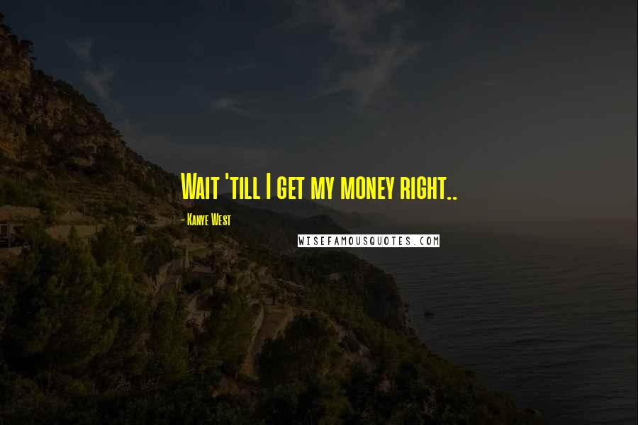 Kanye West quotes: Wait 'till I get my money right..