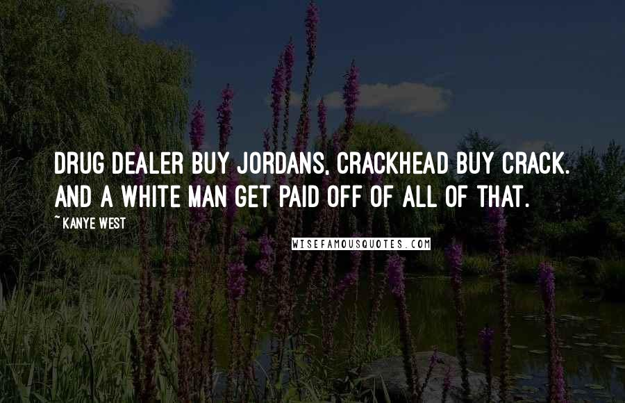 Kanye West quotes: Drug dealer buy Jordans, crackhead buy crack. And a white man get paid off of all of that.