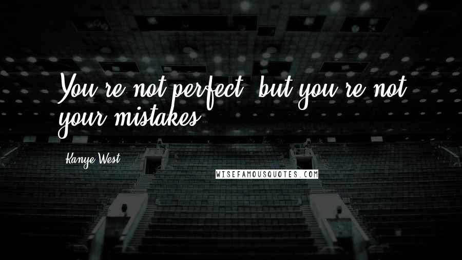 Kanye West quotes: You're not perfect, but you're not your mistakes.