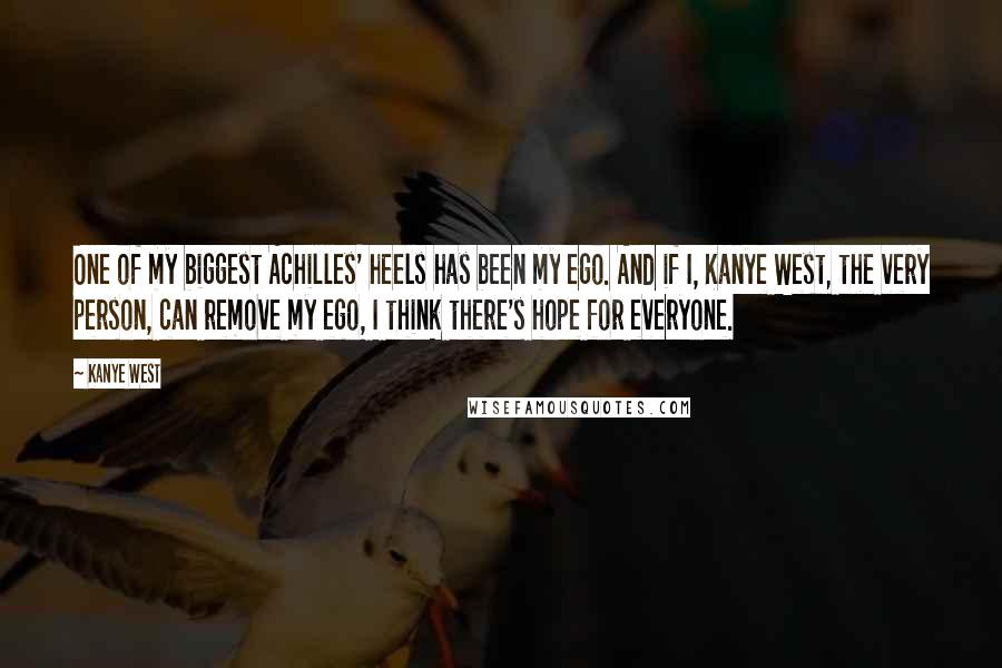 Kanye West quotes: One of my biggest Achilles' heels has been my ego. And if I, Kanye West, the very person, can remove my ego, I think there's hope for everyone.