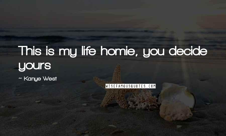 Kanye West quotes: This is my life homie, you decide yours