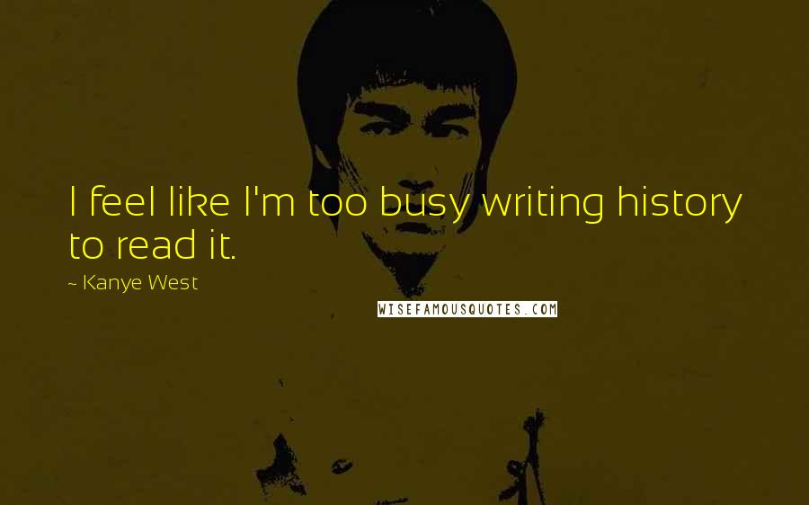 Kanye West quotes: I feel like I'm too busy writing history to read it.