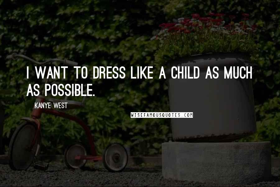 Kanye West quotes: I want to dress like a child as much as possible.
