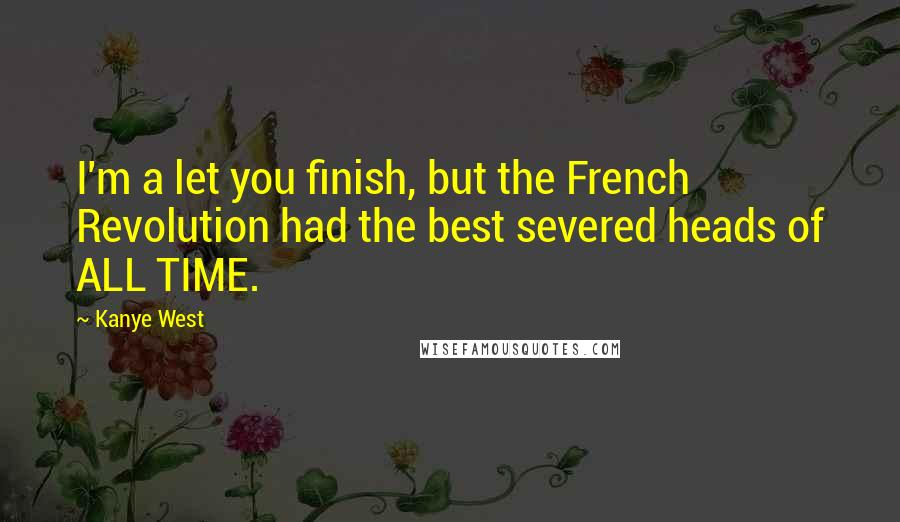 Kanye West quotes: I'm a let you finish, but the French Revolution had the best severed heads of ALL TIME.