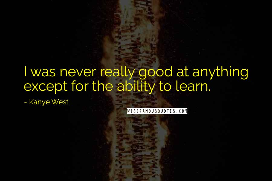 Kanye West quotes: I was never really good at anything except for the ability to learn.