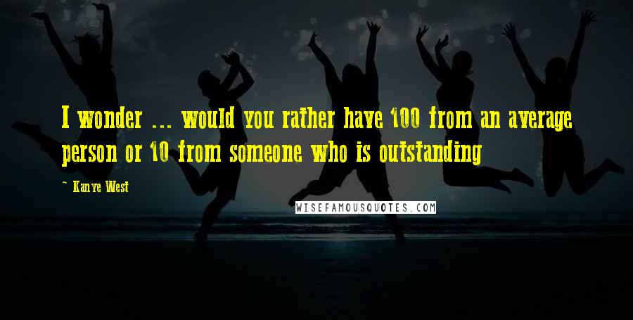 Kanye West quotes: I wonder ... would you rather have 100 from an average person or 10 from someone who is outstanding