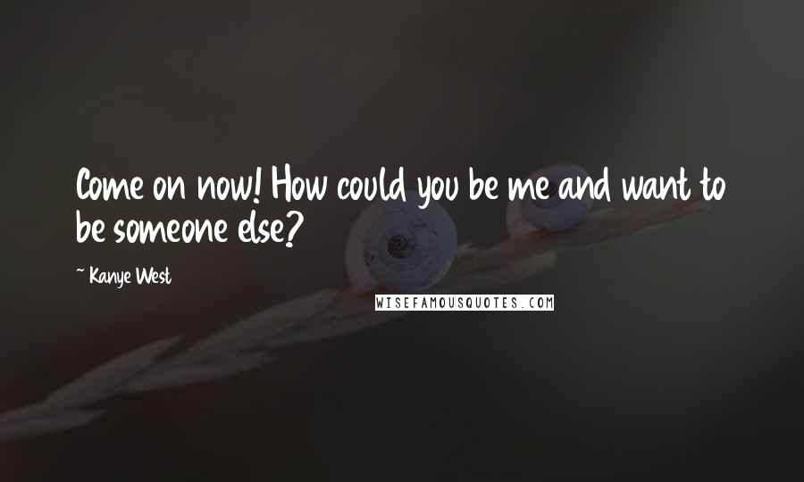 Kanye West quotes: Come on now! How could you be me and want to be someone else?