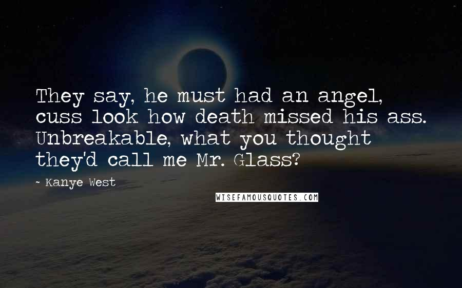 Kanye West quotes: They say, he must had an angel, cuss look how death missed his ass. Unbreakable, what you thought they'd call me Mr. Glass?