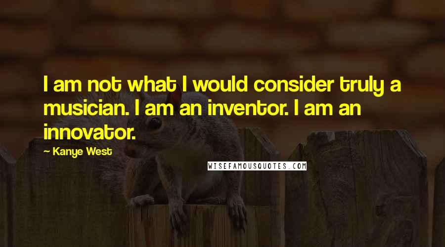 Kanye West quotes: I am not what I would consider truly a musician. I am an inventor. I am an innovator.