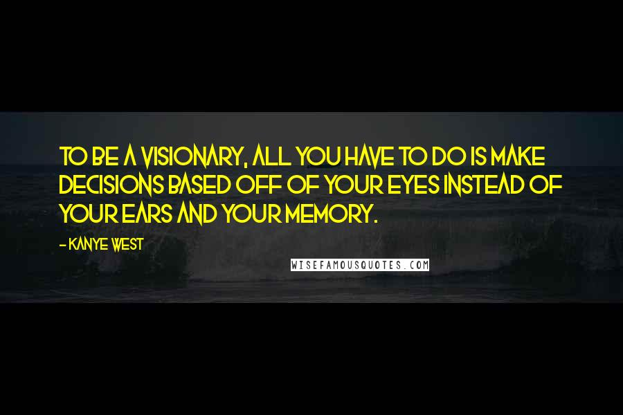 Kanye West quotes: To be a visionary, all you have to do is make decisions based off of your eyes instead of your ears and your memory.