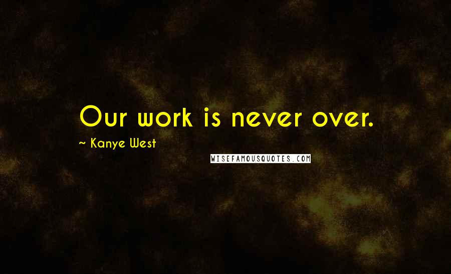 Kanye West quotes: Our work is never over.