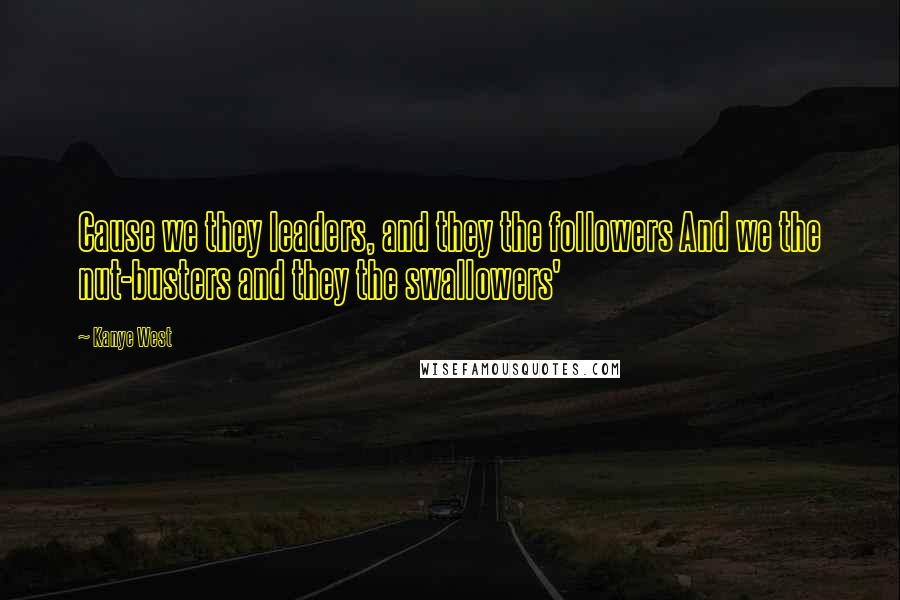 Kanye West quotes: Cause we they leaders, and they the followers And we the nut-busters and they the swallowers'
