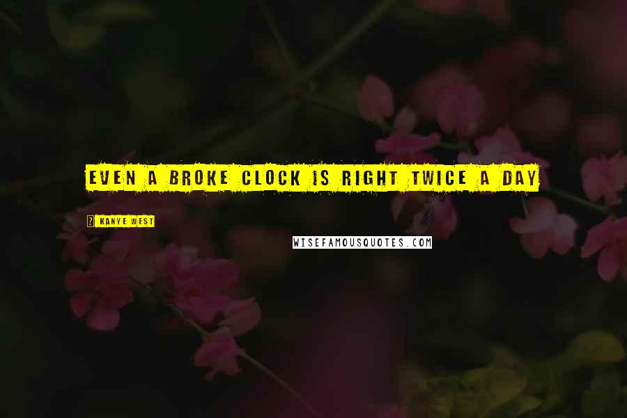 Kanye West quotes: Even a broke clock is right twice a day