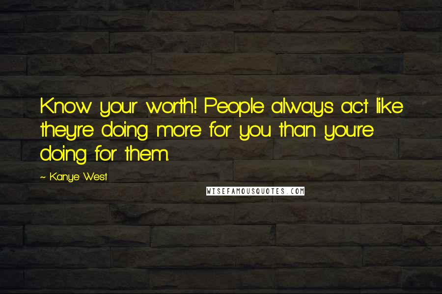 Kanye West quotes: Know your worth! People always act like they're doing more for you than you're doing for them.