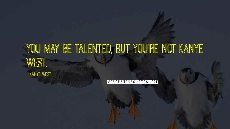 Kanye West quotes: You may be talented, but you're not Kanye West.