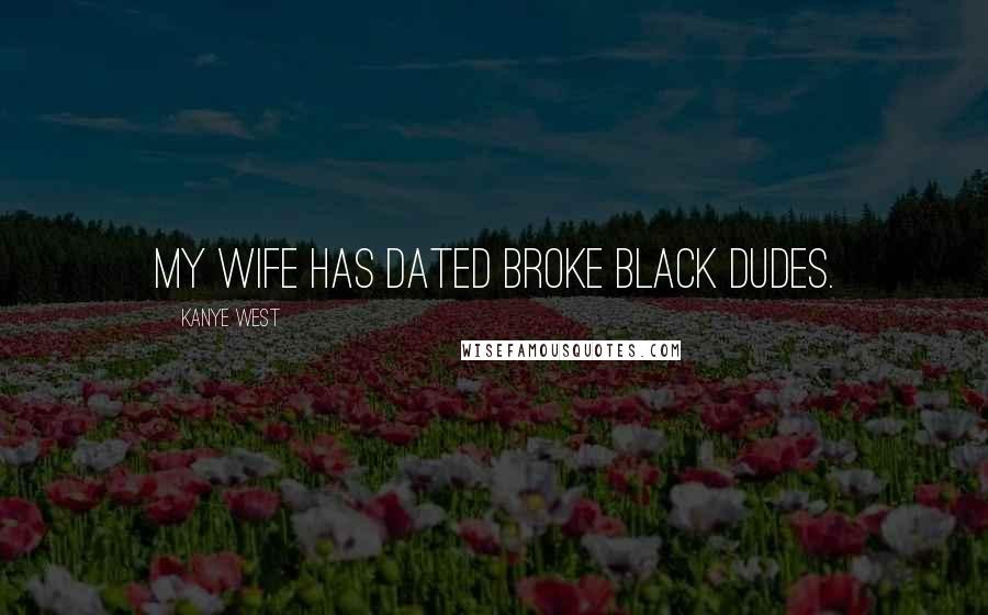 Kanye West quotes: My wife has dated broke black dudes.