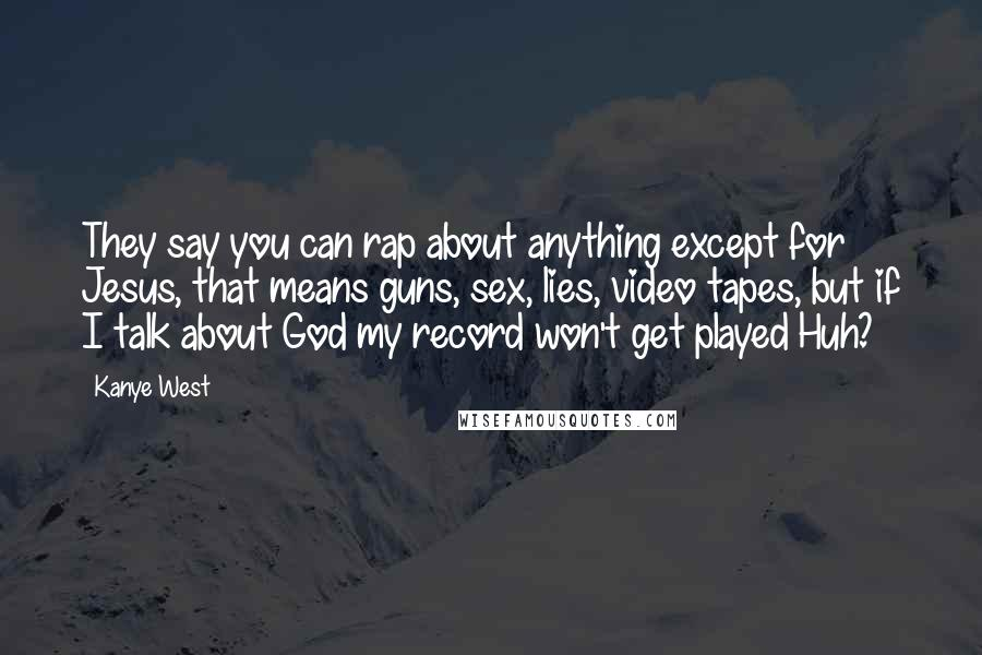 Kanye West quotes: They say you can rap about anything except for Jesus, that means guns, sex, lies, video tapes, but if I talk about God my record won't get played Huh?