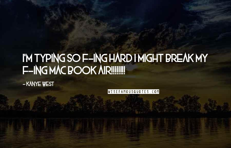 Kanye West quotes: I'm typing so f-ing hard I might break my f-ing Mac book Air!!!!!!!!