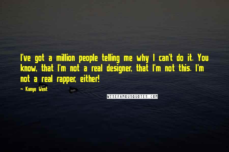 Kanye West quotes: I've got a million people telling me why I can't do it. You know, that I'm not a real designer, that I'm not this. I'm not a real rapper, either!