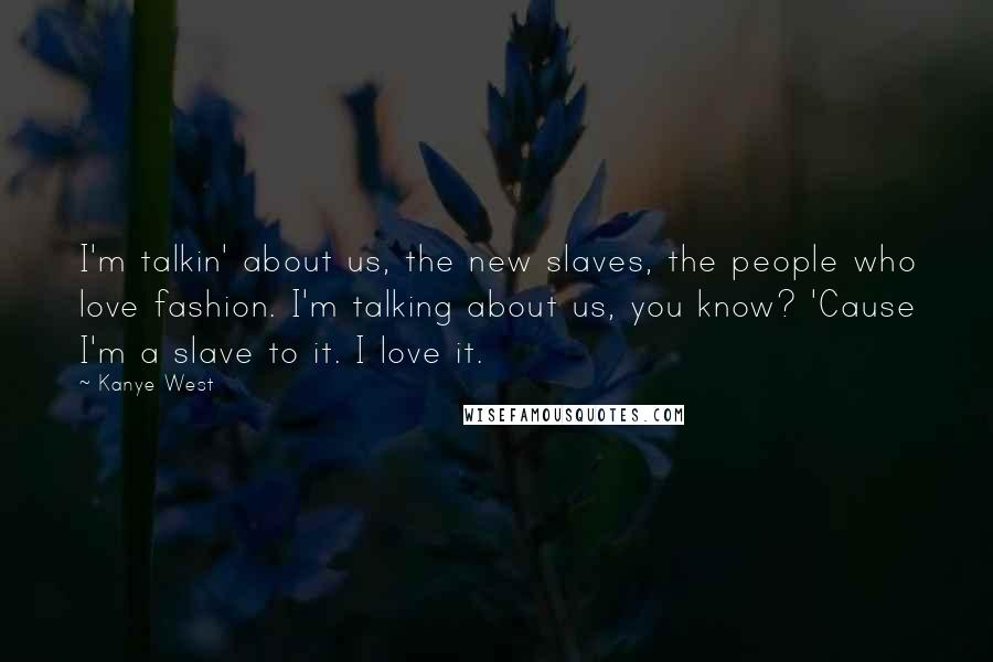 Kanye West quotes: I'm talkin' about us, the new slaves, the people who love fashion. I'm talking about us, you know? 'Cause I'm a slave to it. I love it.
